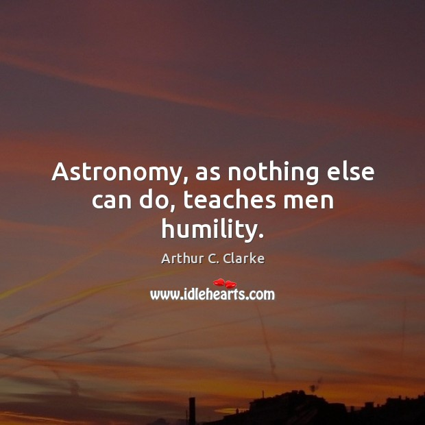 Astronomy, as nothing else can do, teaches men humility. Arthur C. Clarke Picture Quote