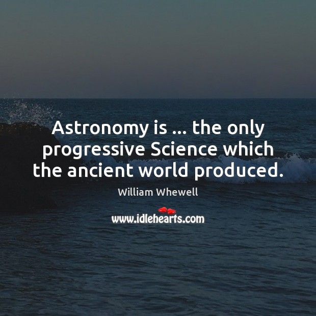 Astronomy is … the only progressive Science which the ancient world produced. William Whewell Picture Quote