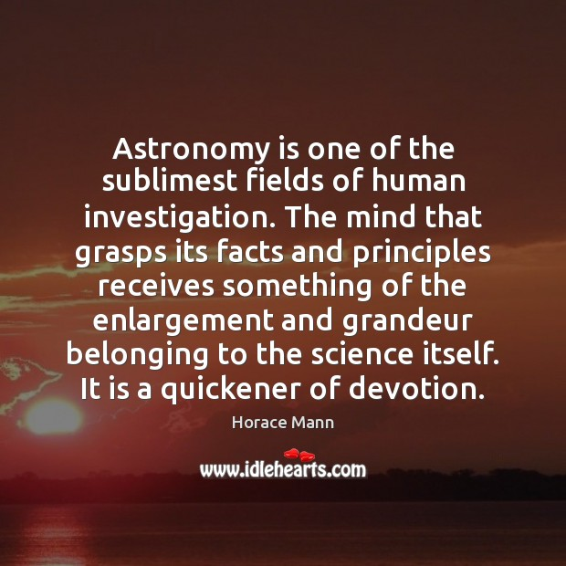 Astronomy is one of the sublimest fields of human investigation. The mind Horace Mann Picture Quote