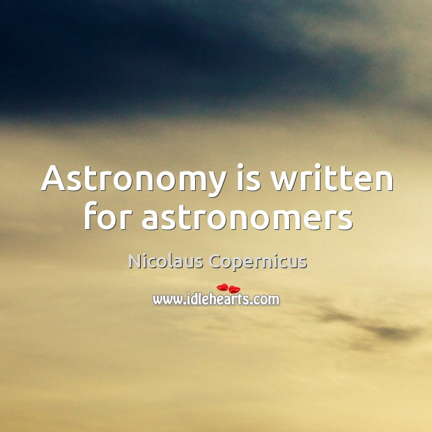 Astronomy is written for astronomers Nicolaus Copernicus Picture Quote