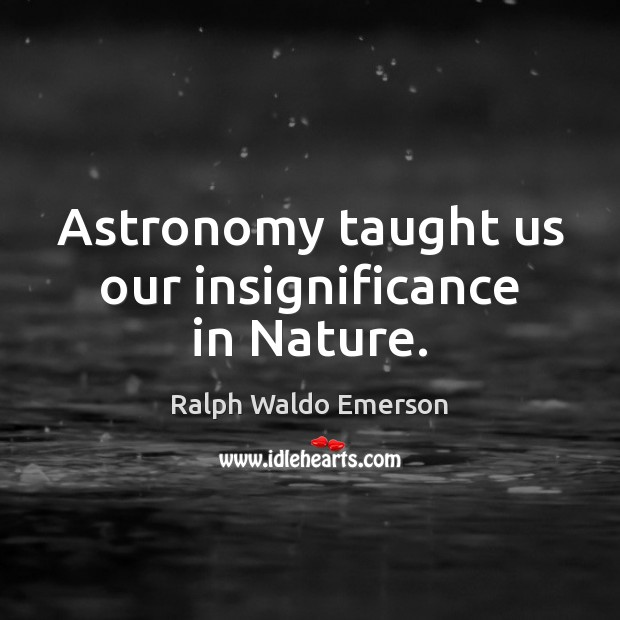 Astronomy taught us our insignificance in Nature. Image