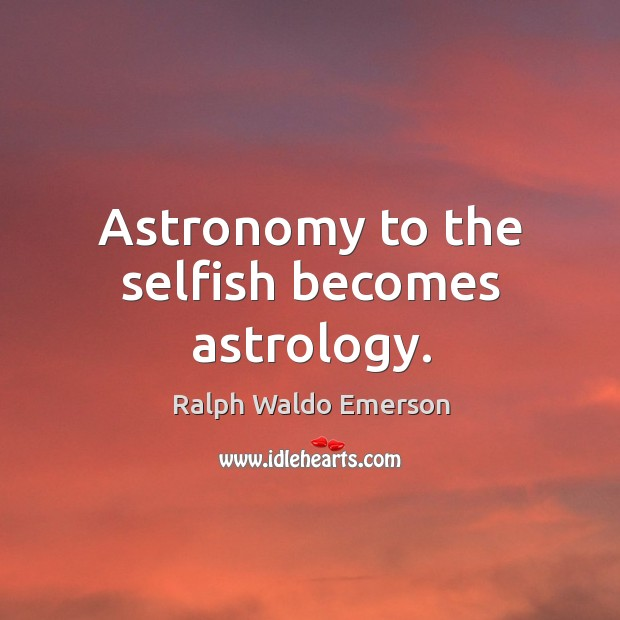 Image, Astronomy to the selfish becomes astrology.