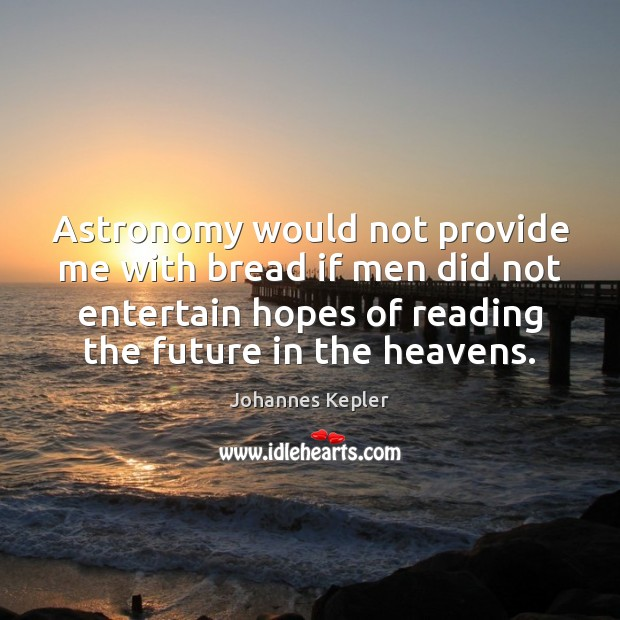 Astronomy would not provide me with bread if men did not entertain Image