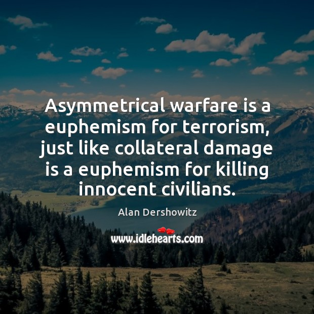 Asymmetrical warfare is a euphemism for terrorism, just like collateral damage is Image