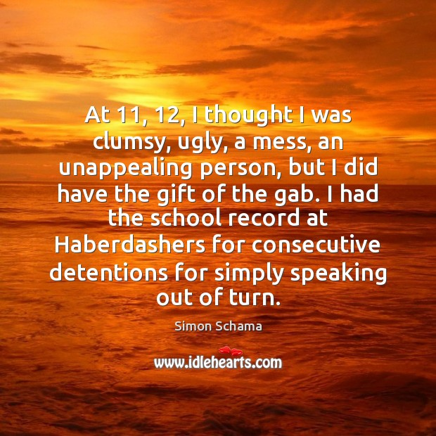 At 11, 12, I thought I was clumsy, ugly, a mess, an unappealing person, Simon Schama Picture Quote
