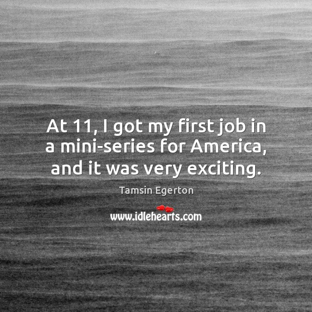 At 11, I got my first job in a mini-series for America, and it was very exciting. Tamsin Egerton Picture Quote