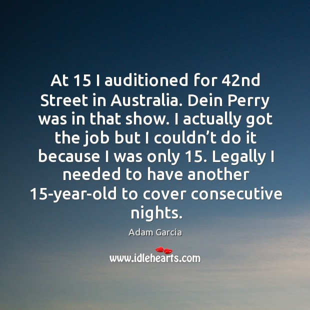 At 15 I auditioned for 42nd street in australia. Dein perry was in that show. Adam Garcia Picture Quote
