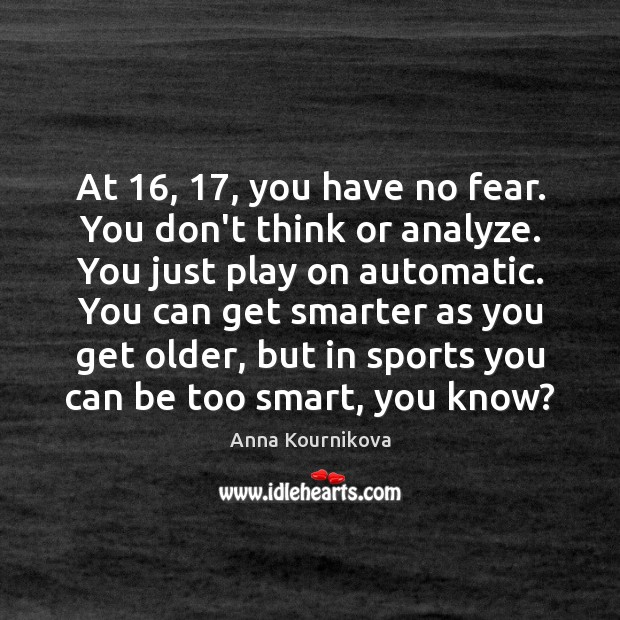 At 16, 17, you have no fear. You don't think or analyze. You just Anna Kournikova Picture Quote