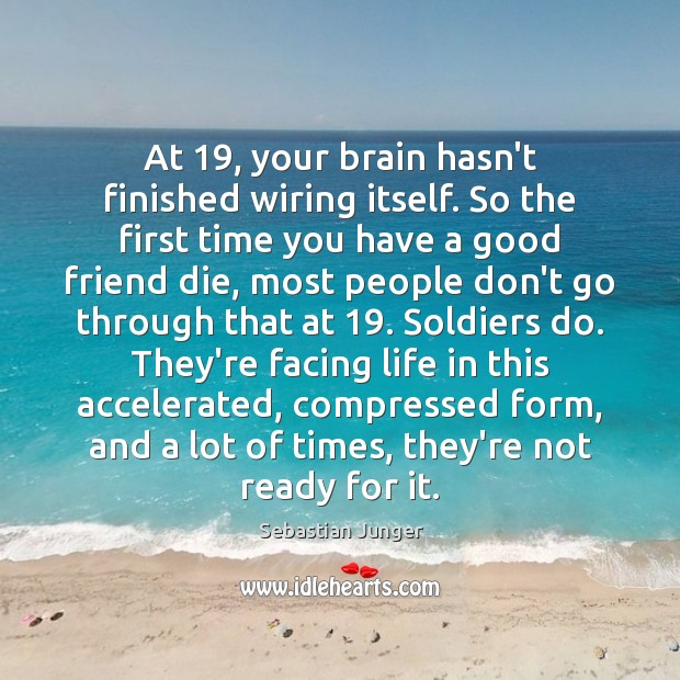 At 19, your brain hasn't finished wiring itself. So the first time you Sebastian Junger Picture Quote