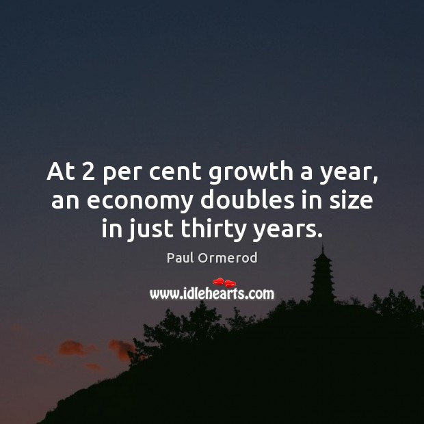 At 2 per cent growth a year, an economy doubles in size in just thirty years. Paul Ormerod Picture Quote