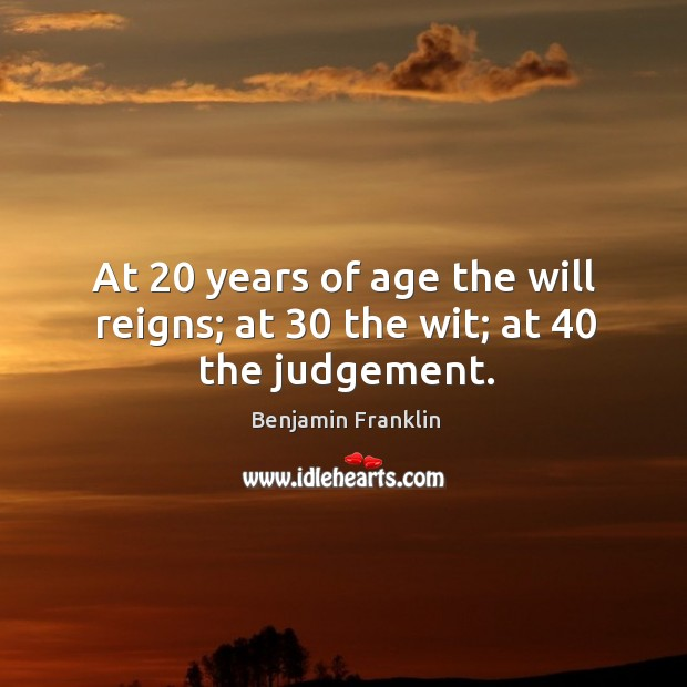 At 20 years of age the will reigns; at 30 the wit; at 40 the judgement. Image