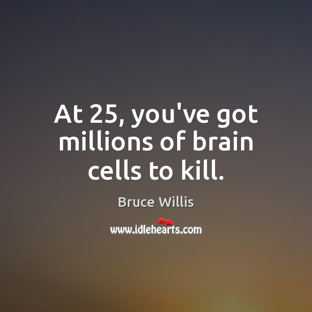 At 25, you've got millions of brain cells to kill. Bruce Willis Picture Quote