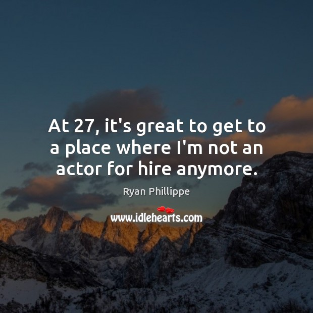 At 27, it's great to get to a place where I'm not an actor for hire anymore. Ryan Phillippe Picture Quote