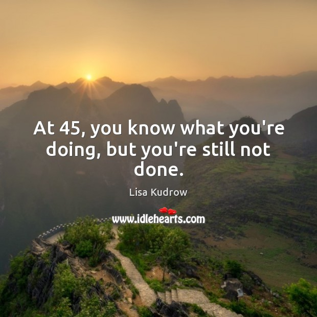 At 45, you know what you're doing, but you're still not done. Lisa Kudrow Picture Quote