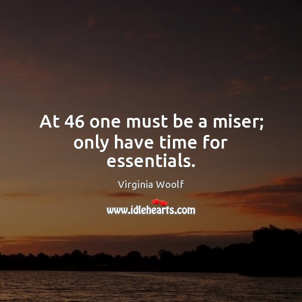 At 46 one must be a miser; only have time for essentials. Virginia Woolf Picture Quote