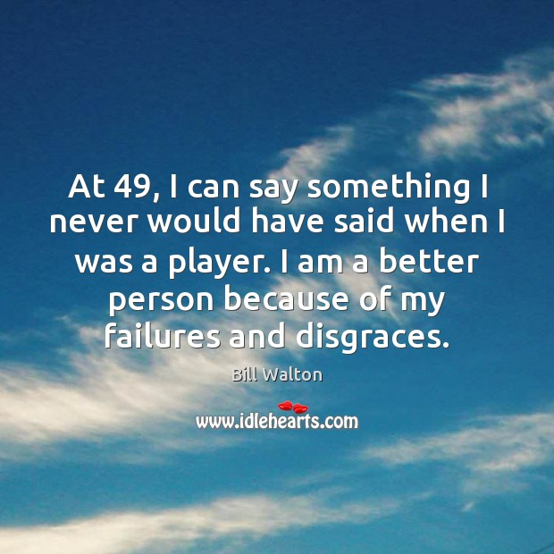 At 49, I can say something I never would have said when I Bill Walton Picture Quote