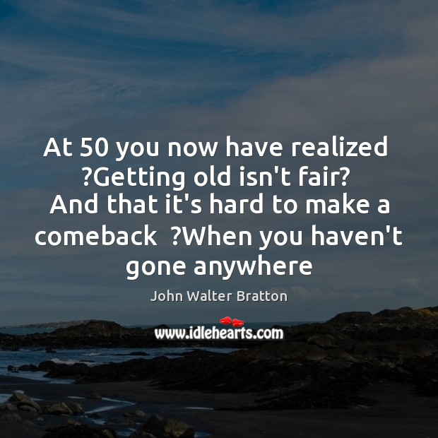 At 50 you now have realized  ?Getting old isn't fair?  And that it's John Walter Bratton Picture Quote