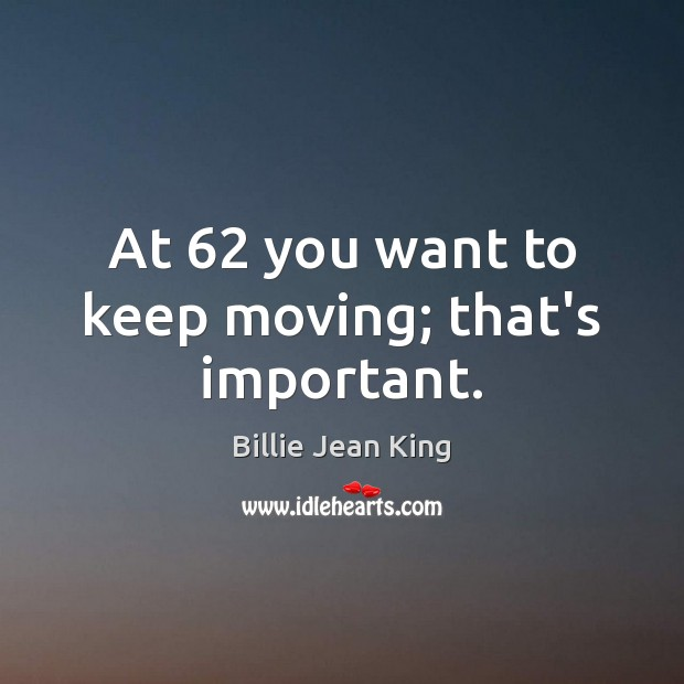 At 62 you want to keep moving; that's important. Image
