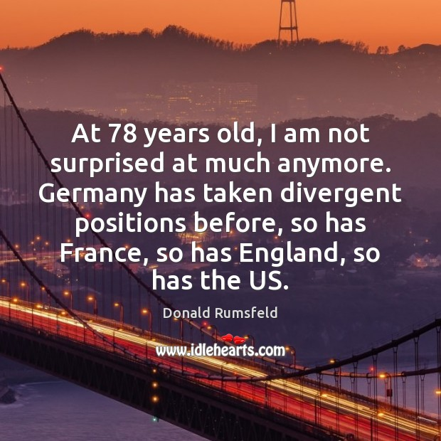 At 78 years old, I am not surprised at much anymore. Germany has Donald Rumsfeld Picture Quote