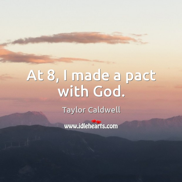 At 8, I made a pact with God. Taylor Caldwell Picture Quote