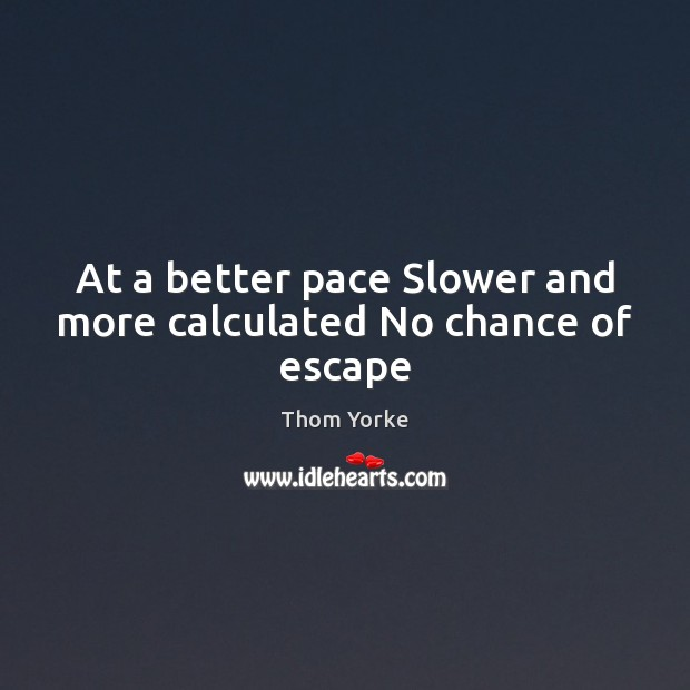 At a better pace Slower and more calculated No chance of escape Thom Yorke Picture Quote
