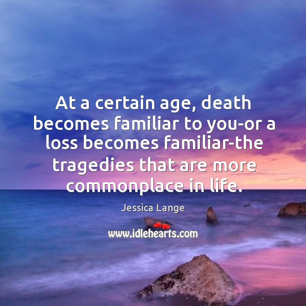 At a certain age, death becomes familiar to you-or a loss becomes familiar-the tragedies that are more commonplace in life. Jessica Lange Picture Quote