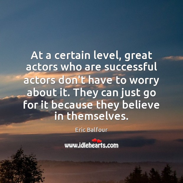 At a certain level, great actors who are successful actors don't have Eric Balfour Picture Quote