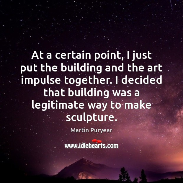 At a certain point, I just put the building and the art Martin Puryear Picture Quote