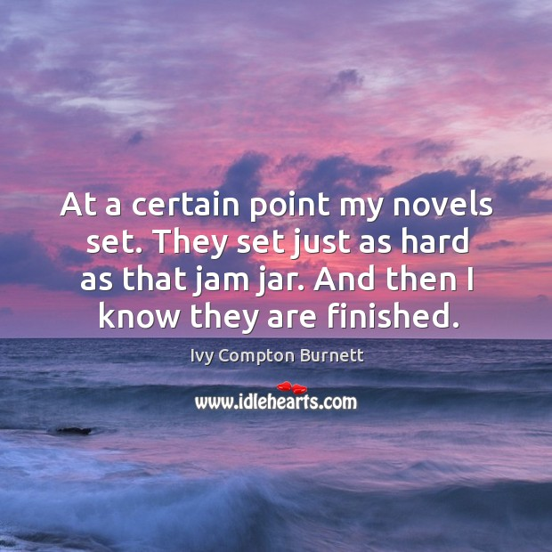 At a certain point my novels set. They set just as hard as that jam jar. And then I know they are finished. Image