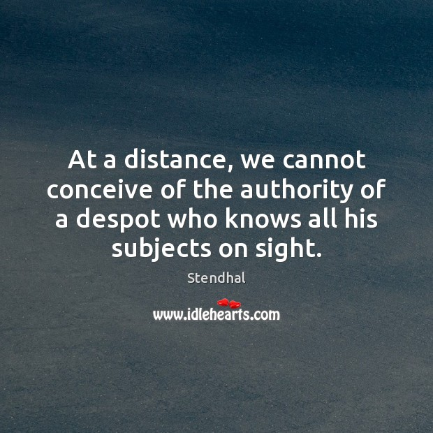 At a distance, we cannot conceive of the authority of a despot Stendhal Picture Quote
