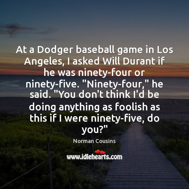 At a Dodger baseball game in Los Angeles, I asked Will Durant Norman Cousins Picture Quote