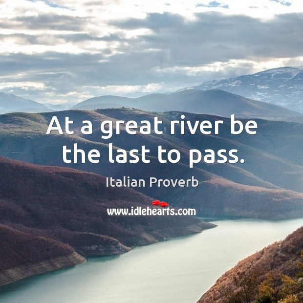 At a great river be the last to pass. Italian Proverbs Image