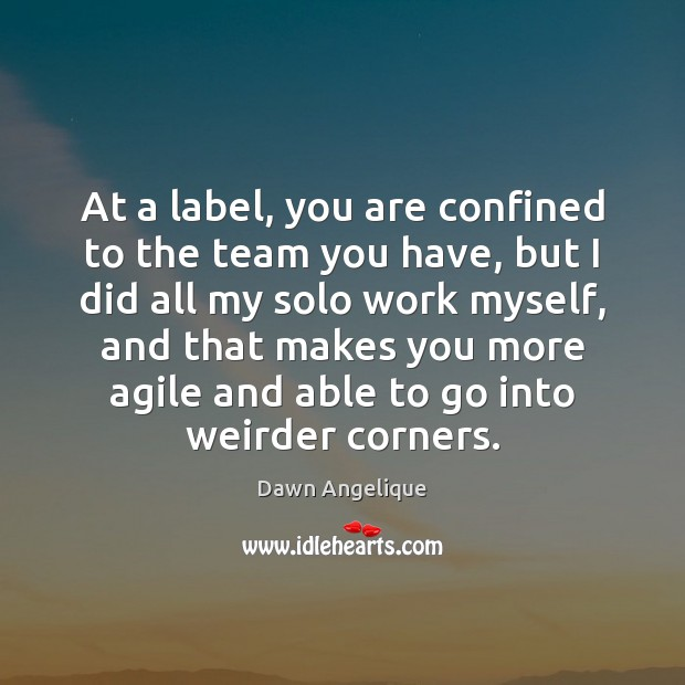 At a label, you are confined to the team you have, but Image