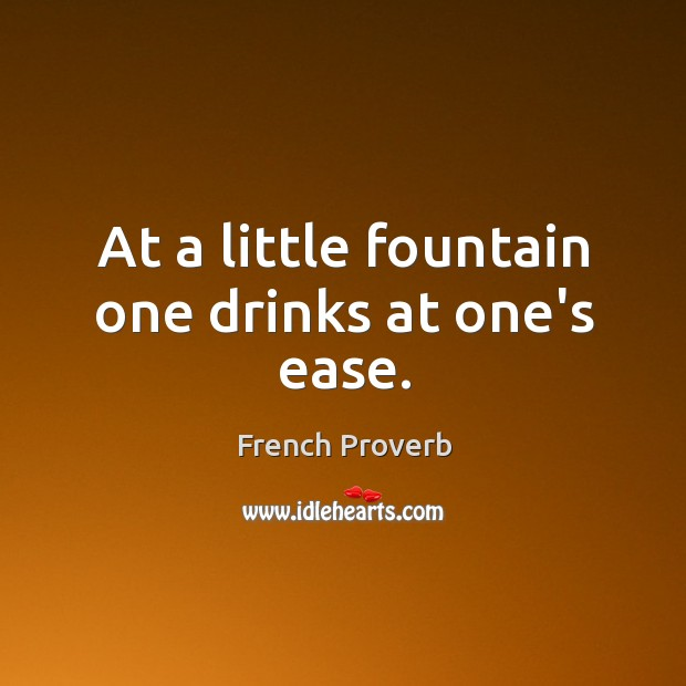 At a little fountain one drinks at one's ease. French Proverbs Image