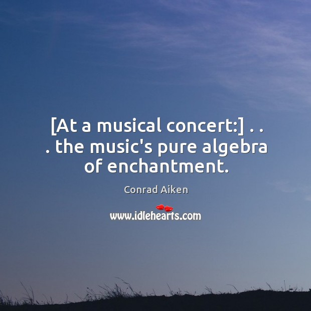 Image, [At a musical concert:] . . . the music's pure algebra of enchantment.
