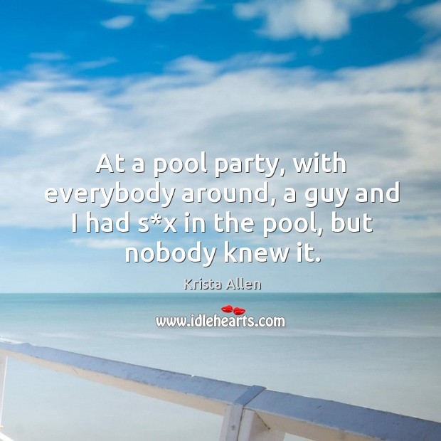 At a pool party, with everybody around, a guy and I had s*x in the pool, but nobody knew it. Krista Allen Picture Quote