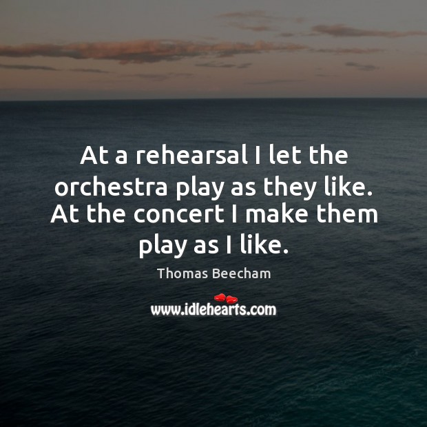 At a rehearsal I let the orchestra play as they like. At Thomas Beecham Picture Quote