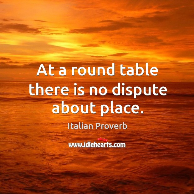At a round table there is no dispute about place. Italian Proverbs Image
