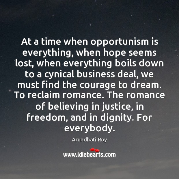 At a time when opportunism is everything, when hope seems lost, when Arundhati Roy Picture Quote