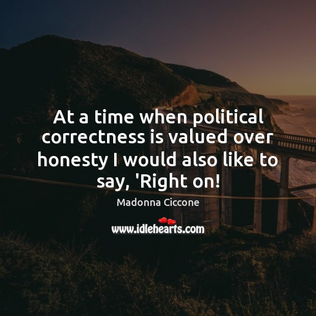 Image, At a time when political correctness is valued over honesty I would