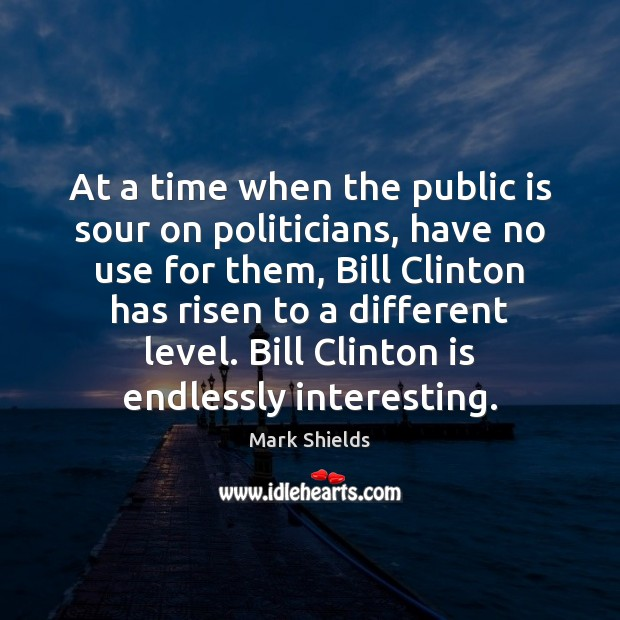 At a time when the public is sour on politicians, have no Mark Shields Picture Quote