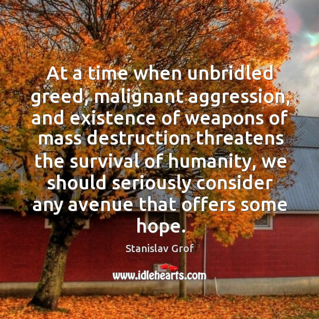 At a time when unbridled greed, malignant aggression, and existence of weapons Stanislav Grof Picture Quote