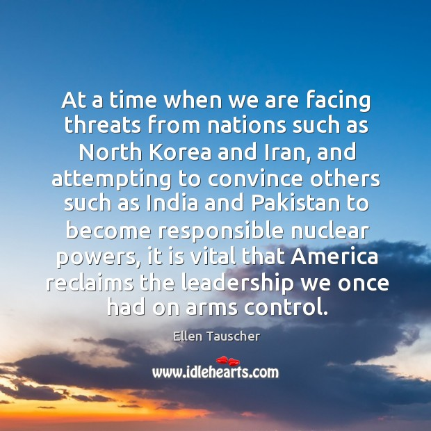 At a time when we are facing threats from nations such as north korea and iran Ellen Tauscher Picture Quote