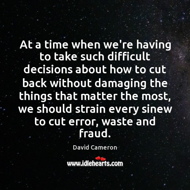 At a time when we're having to take such difficult decisions about David Cameron Picture Quote