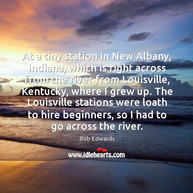 At a tiny station in new albany, indiana, which is right across from the river from louisville Bob Edwards Picture Quote