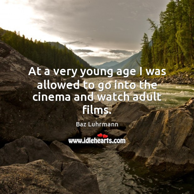 At a very young age I was allowed to go into the cinema and watch adult films. Baz Luhrmann Picture Quote