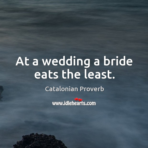 At a wedding a bride eats the least. Catalonian Proverbs Image