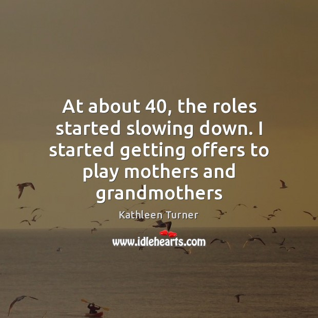 At about 40, the roles started slowing down. I started getting offers to Image
