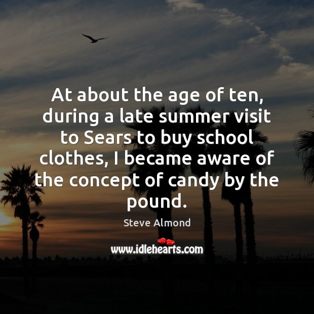 At about the age of ten, during a late summer visit to Steve Almond Picture Quote