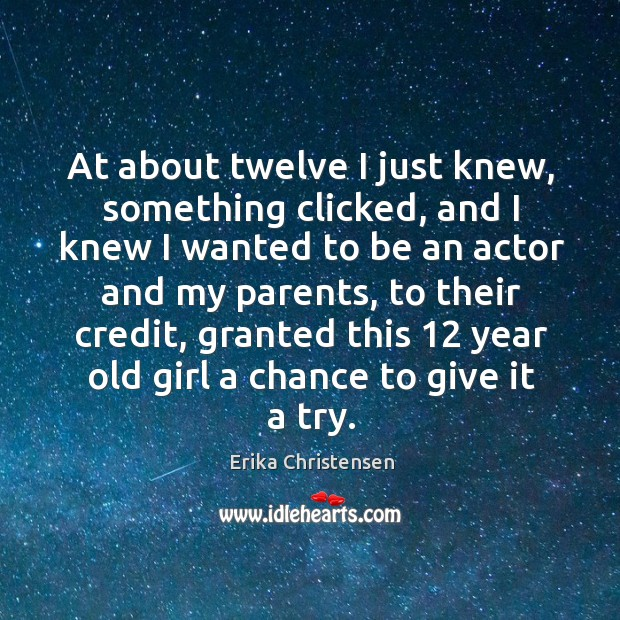 At about twelve I just knew, something clicked, and I knew I wanted to be an actor and my parents Erika Christensen Picture Quote